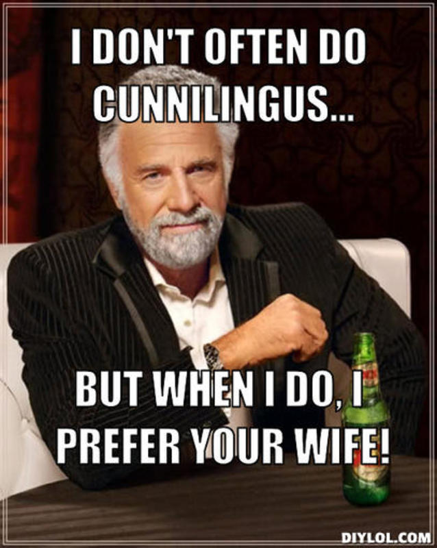 resized_the-most-interesting-man-in-the-world-meme-generator-i-don-t-often-do-cunnilingus-but-when-i-do-i-prefer-your-wife-9f441a